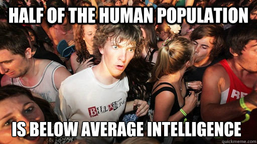 half of the human population is below average intelligence - half of the human population is below average intelligence  Sudden Clarity Clarence