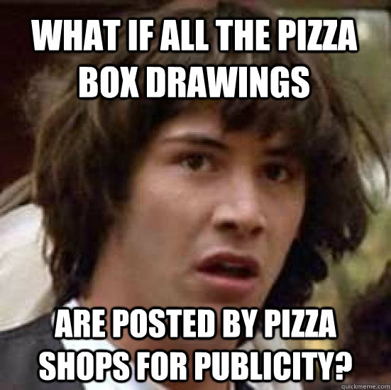 What if all the pizza box drawings are posted by pizza shops for publicity? - What if all the pizza box drawings are posted by pizza shops for publicity?  conspiracy keanu
