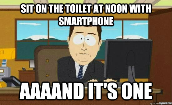 sit on the toilet at noon with smartphone AAAAND it's one - sit on the toilet at noon with smartphone AAAAND it's one  aaaand its gone