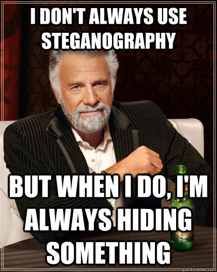 I don't always use steganography but when I do, i'm always hiding something - I don't always use steganography but when I do, i'm always hiding something  The Most Interesting Man In The World