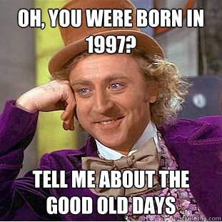 Oh, you were born in 1997? Tell me about the good old days - Oh, you were born in 1997? Tell me about the good old days  Creepy Wonka