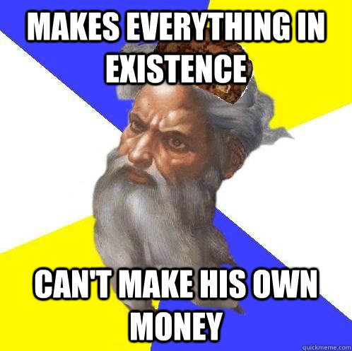 Makes everything in existence can't make his own money - Makes everything in existence can't make his own money  Scumbag Advice God