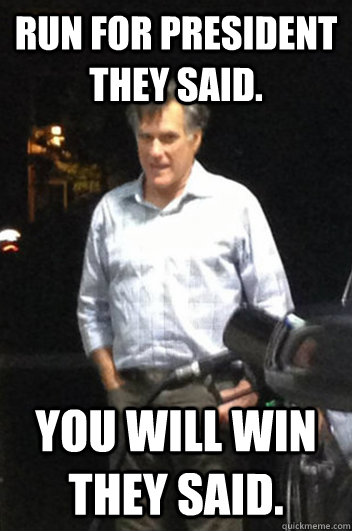Run for President they said. You will win they said. - Run for President they said. You will win they said.  Run-down Romney
