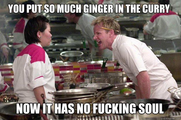 NOW IT HAS NO FUCKING SOUL YOU PUT SO MUCH GINGER IN THE CURRY