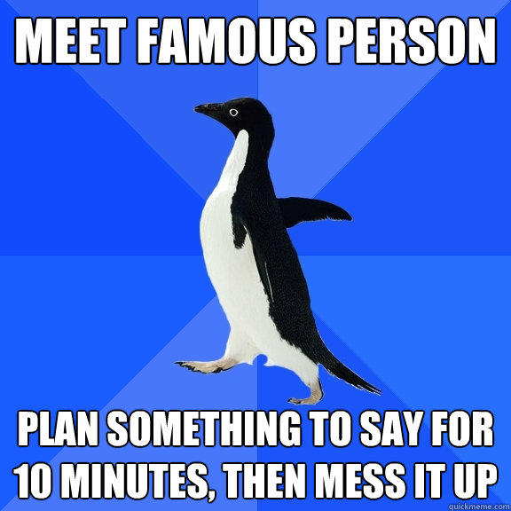 Meet Famous Person plan something to say for 10 minutes, then mess it up - Meet Famous Person plan something to say for 10 minutes, then mess it up  Socially Awkward Penguin