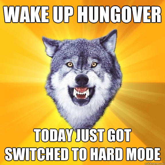 WAKE UP HUNGOVEr TODAY JUST GOT SWITCHED TO HARD MODE - WAKE UP HUNGOVEr TODAY JUST GOT SWITCHED TO HARD MODE  Courage Wolf