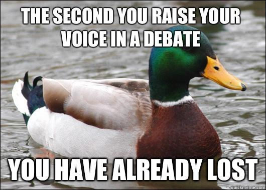 The second you raise your voice in a debate You have already lost - The second you raise your voice in a debate You have already lost  Actual Advice Mallard