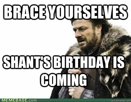 Brace Yourselves shant's birthday is  coming