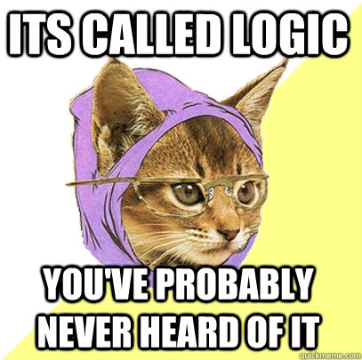 Its called logic  You've probably never heard of it  Hipster Kitty
