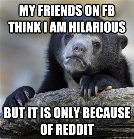 My friends on FB think I am hilarious but it is only because of Reddit - My friends on FB think I am hilarious but it is only because of Reddit  Confession Bear
