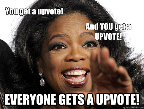 EVERYONE GETS A UPVOTE! You get a upvote! And YOU get a UPVOTE!