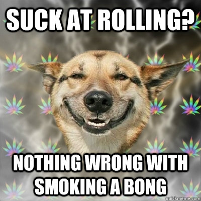 Suck at rolling? Nothing wrong with smoking a bong  Stoner Dog