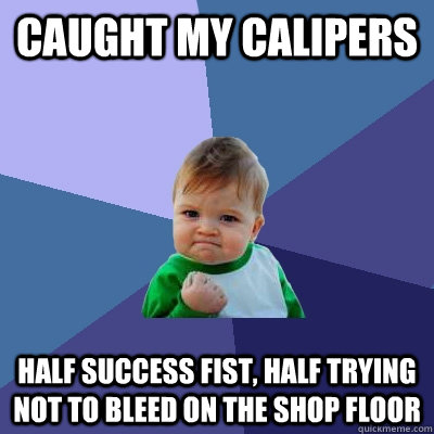 Caught my calipers Half success fist, half trying not to bleed on the shop floor - Caught my calipers Half success fist, half trying not to bleed on the shop floor  Success Kid
