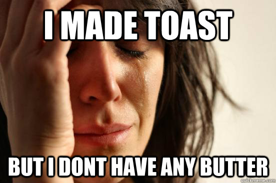 I made toast but i dont have any butter - I made toast but i dont have any butter  First World Problems