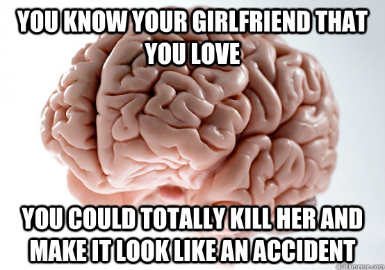 You know your girlfriend that you love You could totally kill her and make it look like an accident - You know your girlfriend that you love You could totally kill her and make it look like an accident  Scumbag brain on life