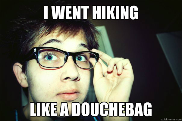 I WENT HIKING LIKE A DOUCHEBAG