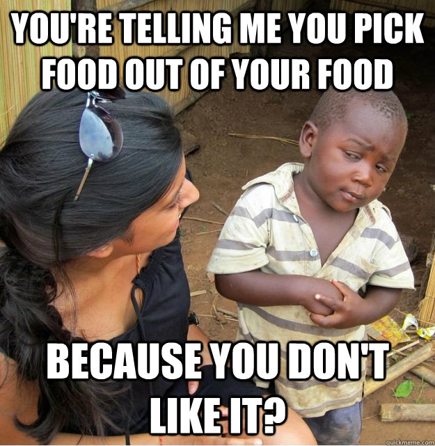 You're telling me you pick food out of your food because you don't like it? - You're telling me you pick food out of your food because you don't like it?  Skeptical Third World Kid