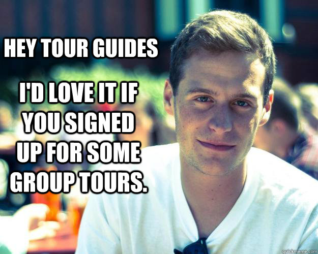 Hey Tour Guides I'd love it if you signed up for some group tours.  - Hey Tour Guides I'd love it if you signed up for some group tours.   Misc