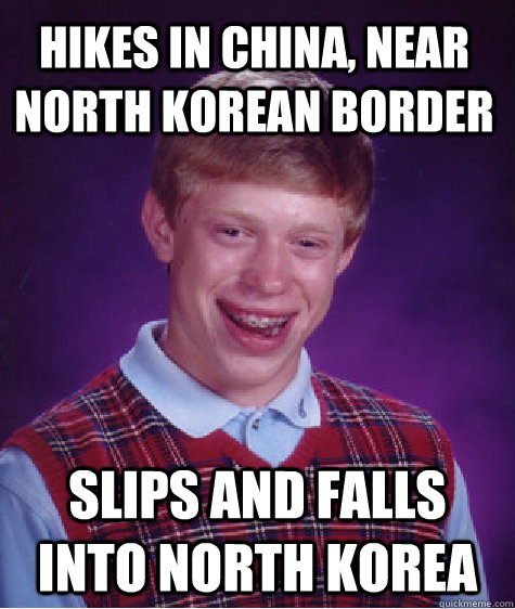 hikes in china, near north korean border slips and falls into north korea - hikes in china, near north korean border slips and falls into north korea  Bad Luck Brian