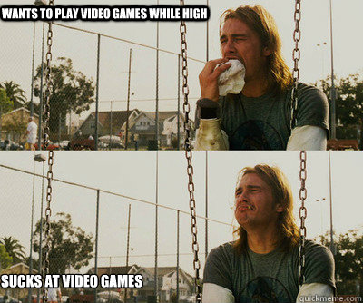 Wants to play video games while high sucks at video games - Wants to play video games while high sucks at video games  First World Stoner Problems