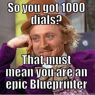 SO YOU GOT 1000 DIALS? THAT MUST MEAN YOU ARE AN EPIC BLUEPRINTER Condescending Wonka