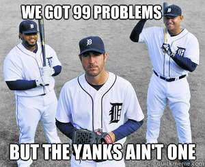We got 99 problems but the Yanks ain't one - We got 99 problems but the Yanks ain't one  Detroit Tigers
