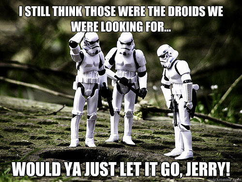 I still think those were the droids we were looking for... Would ya just let it go, Jerry!