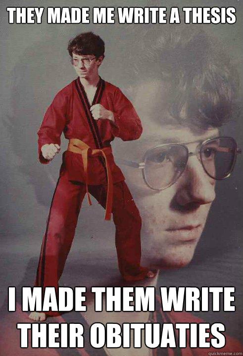 They made me write a thesis i made them write their obituaties - They made me write a thesis i made them write their obituaties  Karate Kyle