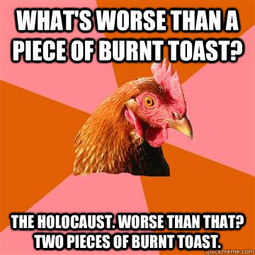 what's worse than a piece of burnt toast? The holocaust. WOrse than that? two pieces of burnt toast. - what's worse than a piece of burnt toast? The holocaust. WOrse than that? two pieces of burnt toast.  Anti-Joke Chicken