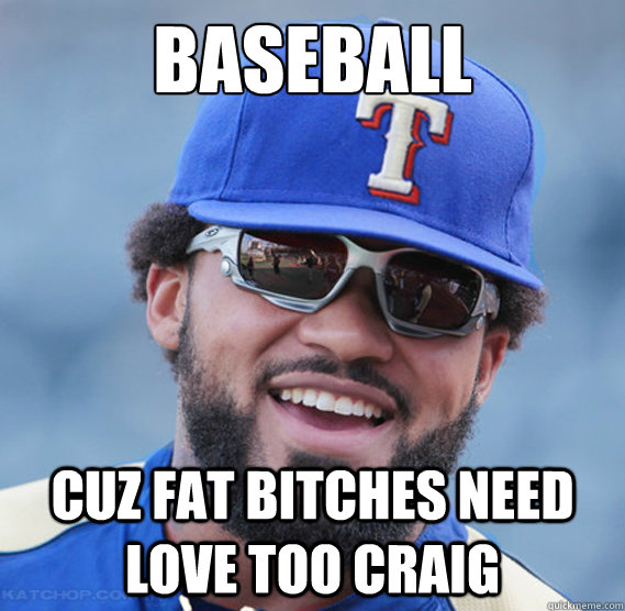 Baseball Cuz Fat Bitches Need Love Too Craig