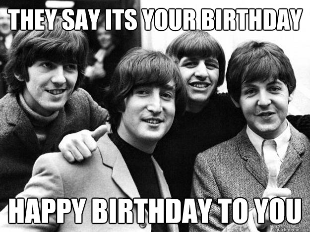 beatles birthday meme They say its your birthday happy birthday to you   Scumbag Beatles  beatles birthday meme
