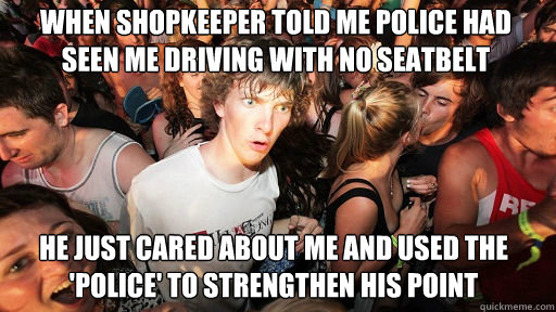 WHEN SHOPKEEPER TOLD ME POLICE HAD SEEN ME DRIVING WITH NO SEATBELT  HE JUST CARED ABOUT ME AND USED THE 'POLICE' TO STRENGTHEN HIS POINT - WHEN SHOPKEEPER TOLD ME POLICE HAD SEEN ME DRIVING WITH NO SEATBELT  HE JUST CARED ABOUT ME AND USED THE 'POLICE' TO STRENGTHEN HIS POINT  Sudden Clarity Clarence