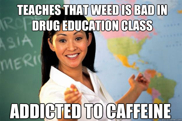 Teaches that weed is bad in drug education class  addicted to caffeine - Teaches that weed is bad in drug education class  addicted to caffeine  Unhelpful High School Teacher