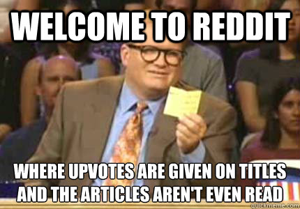 Welcome to Reddit Where upvotes are given on titles And the articles aren't even read