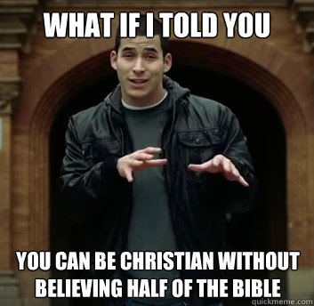 What if i told you You can be christian without believing half of the bible