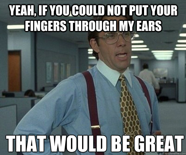 Yeah, if you could not put your fingers through my ears THAT WOULD BE GREAT - Yeah, if you could not put your fingers through my ears THAT WOULD BE GREAT  that would be great