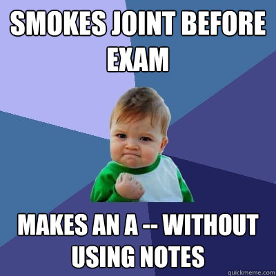 smokes joint before exam  makes an a -- without using notes - smokes joint before exam  makes an a -- without using notes  Success Kid