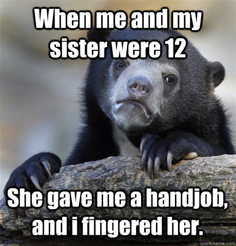 When me and my sister were 12 She gave me a handjob, and i fingered her. - When me and my sister were 12 She gave me a handjob, and i fingered her.  Confession Bear