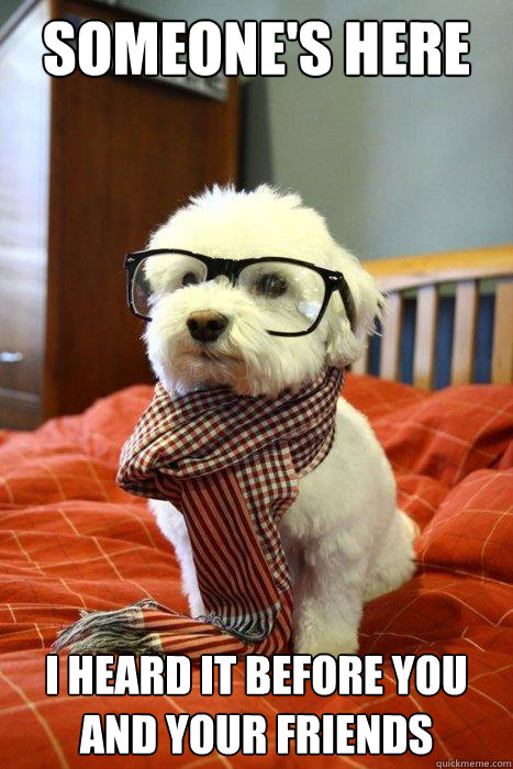 Someone's here I heard it before you and your friends  Hipster Dog
