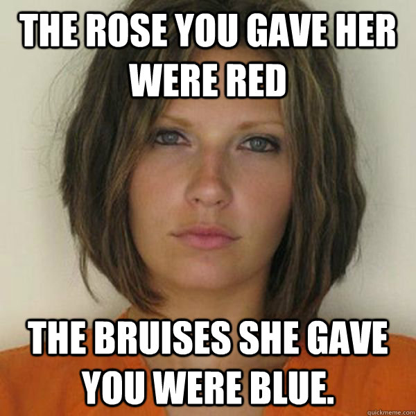 The Rose you gave her were red The Bruises she gave you were blue. - The Rose you gave her were red The Bruises she gave you were blue.  Attractive Convict