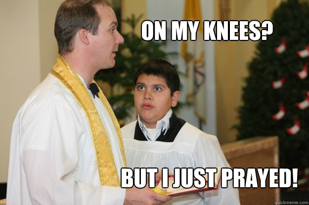 On my knees? But I just prayed!