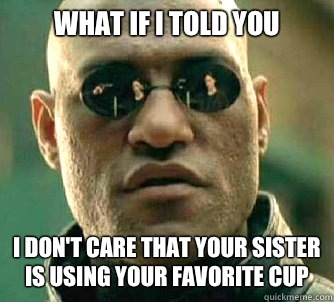 what if I told you I don't care that your sister is using your favorite cup - what if I told you I don't care that your sister is using your favorite cup  Matrix Morpheus