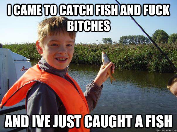 I Came To Catch Fish And Fuck Bitches And Ive Just Caught A Fish