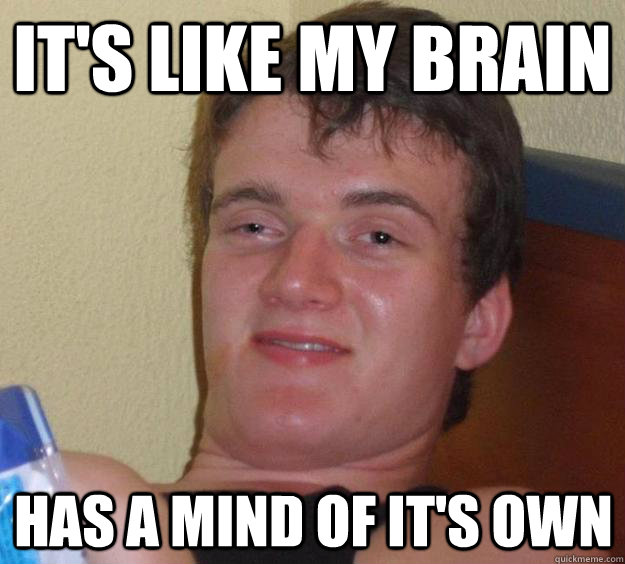 It's like my brain has a mind of it's own - It's like my brain has a mind of it's own  10 Guy