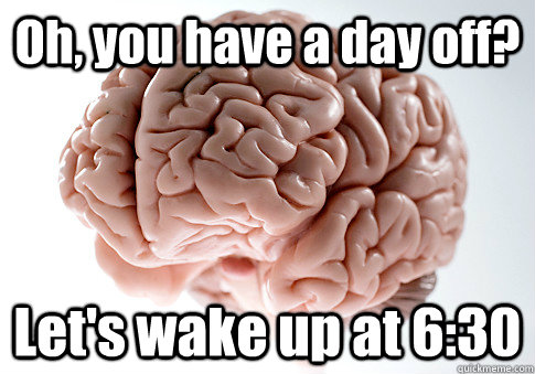 Oh, you have a day off? Let's wake up at 6:30 - Oh, you have a day off? Let's wake up at 6:30  Scumbag Brain