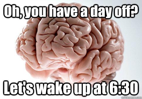 Oh, you have a day off? Let's wake up at 6:30 - Oh, you have a day off? Let's wake up at 6:30  Scumbag Brain