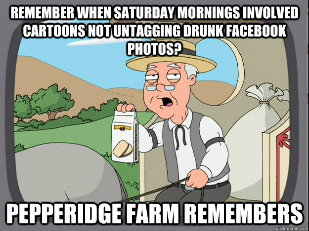 Remember when saturday mornings involved cartoons not untagging drunk facebook photos? Pepperidge farm remembers - Remember when saturday mornings involved cartoons not untagging drunk facebook photos? Pepperidge farm remembers  Pepperidge Farm Remembers