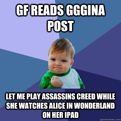 GF reads GGGINA post let me play Assassins creed while she watches Alice in WOnderland on her Ipad - GF reads GGGINA post let me play Assassins creed while she watches Alice in WOnderland on her Ipad  Success Kid