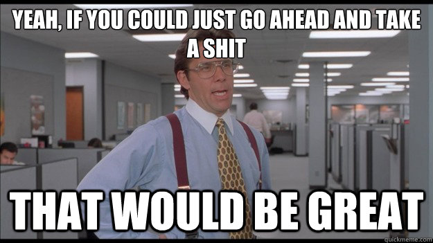 Yeah, if you could just go ahead and take a shit That would be great - Yeah, if you could just go ahead and take a shit That would be great  Office Space Lumbergh HD