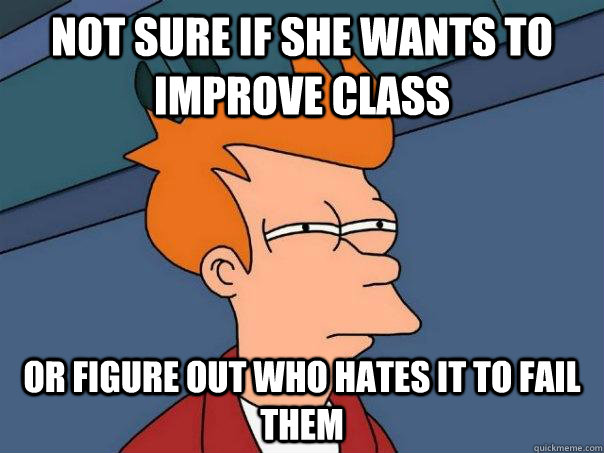 not sure if she wants to improve class or figure out who hates it to fail them - not sure if she wants to improve class or figure out who hates it to fail them  Futurama Fry
